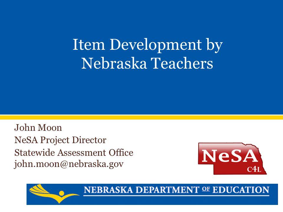 John Moon NeSA Project Director Statewide Assessment Office john.moon@nebraska.gov Item Development by Nebraska Teachers