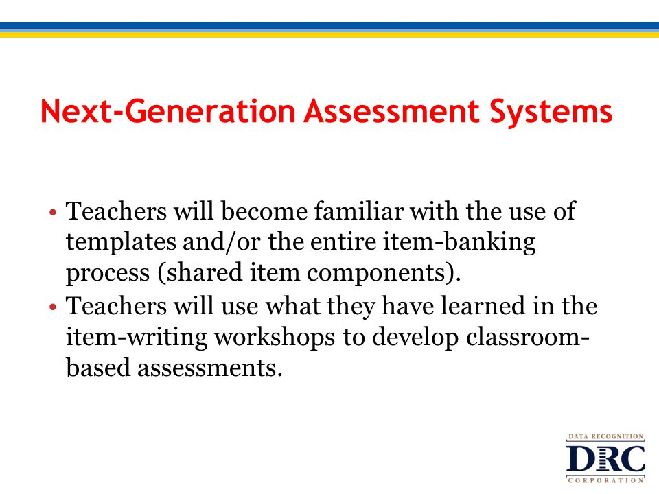 Next-Generation Assessment Systems Teachers will become familiar with the use of templates and/or the entire item-banking process (shared item compone