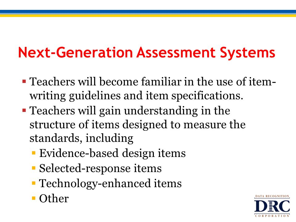 Next-Generation Assessment Systems  Teachers will become familiar in the use of item- writing guidelines and item specifications.  Teachers will gai