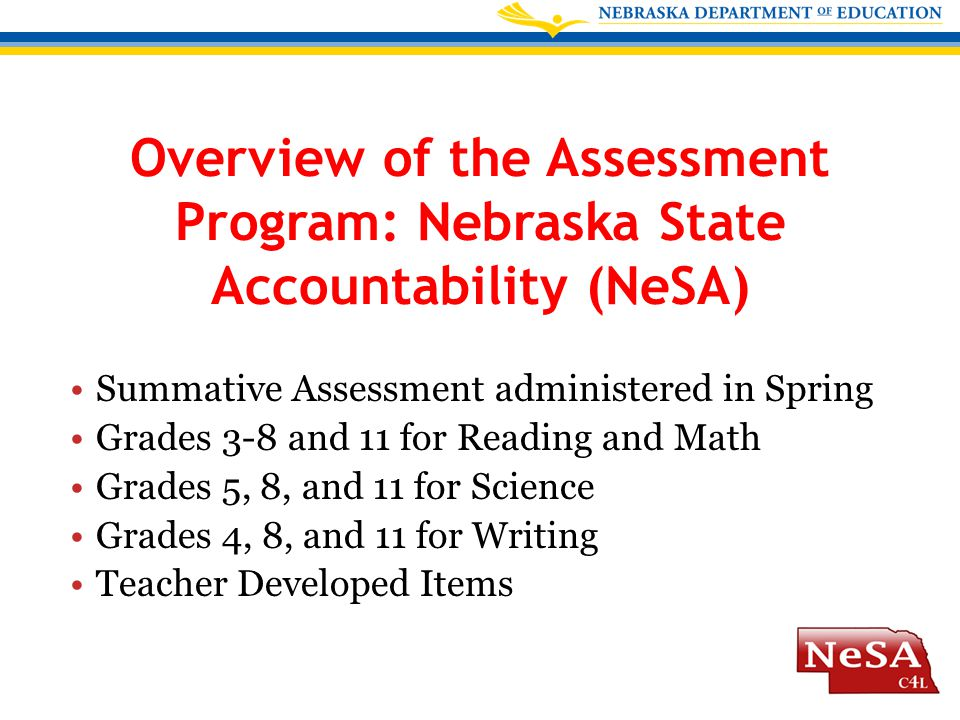 Overview of the Assessment Program: Nebraska State Accountability (NeSA) Summative Assessment administered in Spring Grades 3-8 and 11 for Reading and