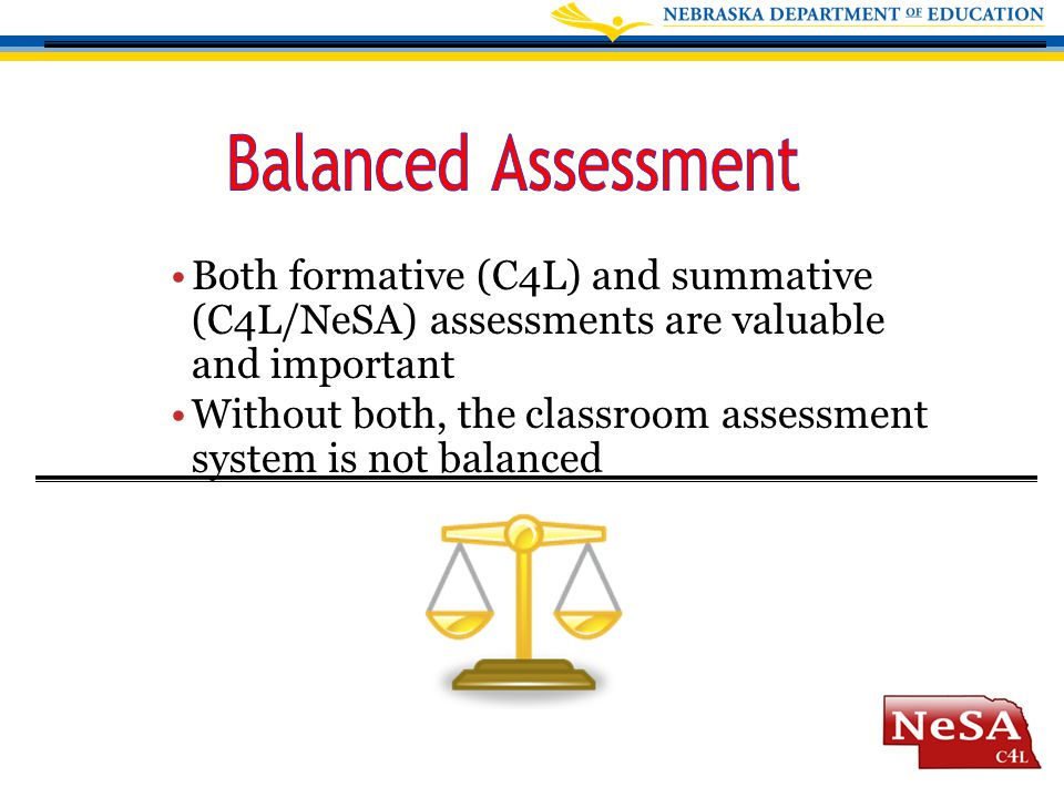 Both formative (C4L) and summative (C4L/NeSA) assessments are valuable and important Without both, the classroom assessment system is not balanced