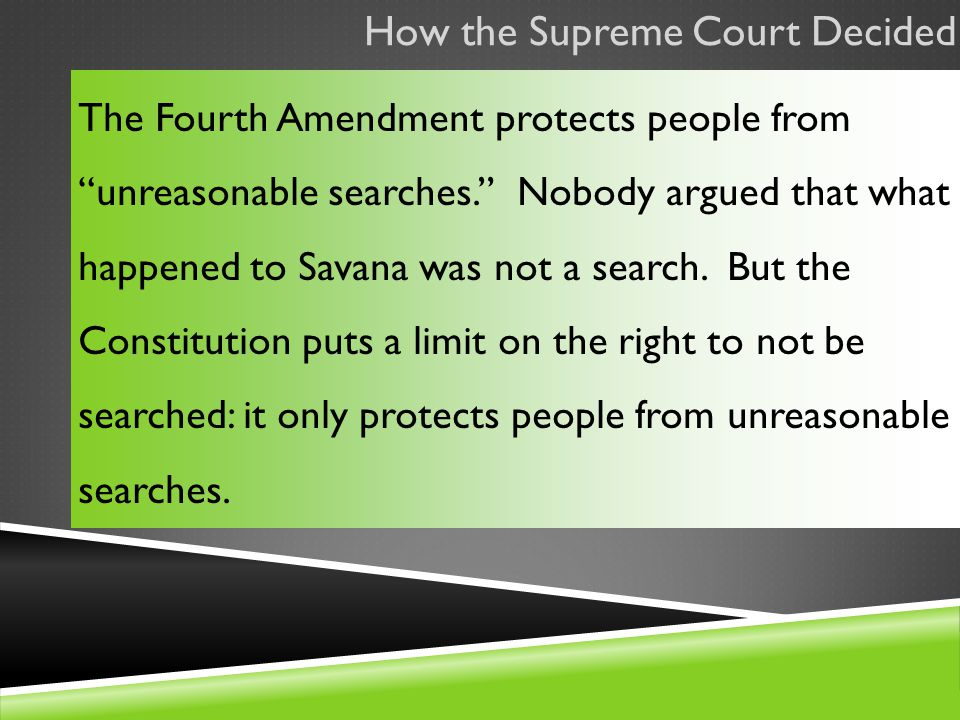 How the Supreme Court Decided The Fourth Amendment protects people from unreasonable searches. Nobody argued that what happened to Savana was not a search.