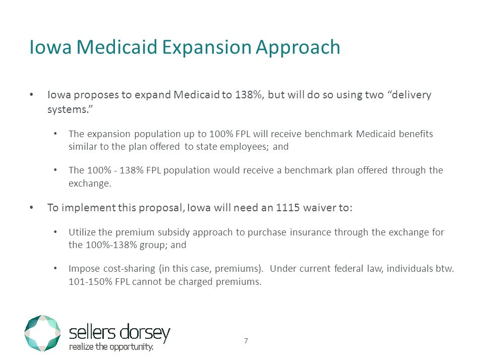 Iowa proposes to expand Medicaid to 138%, but will do so using two delivery systems. The expansion population up to 100% FPL will receive benchmark Medicaid benefits similar to the plan offered to state employees; and The 100% - 138% FPL population would receive a benchmark plan offered through the exchange.