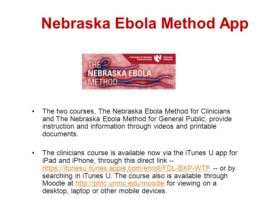 Nebraska Ebola Method App The two courses, The Nebraska Ebola Method for Clinicians and The Nebraska Ebola Method for General Public, provide instruction and information through videos and printable documents.