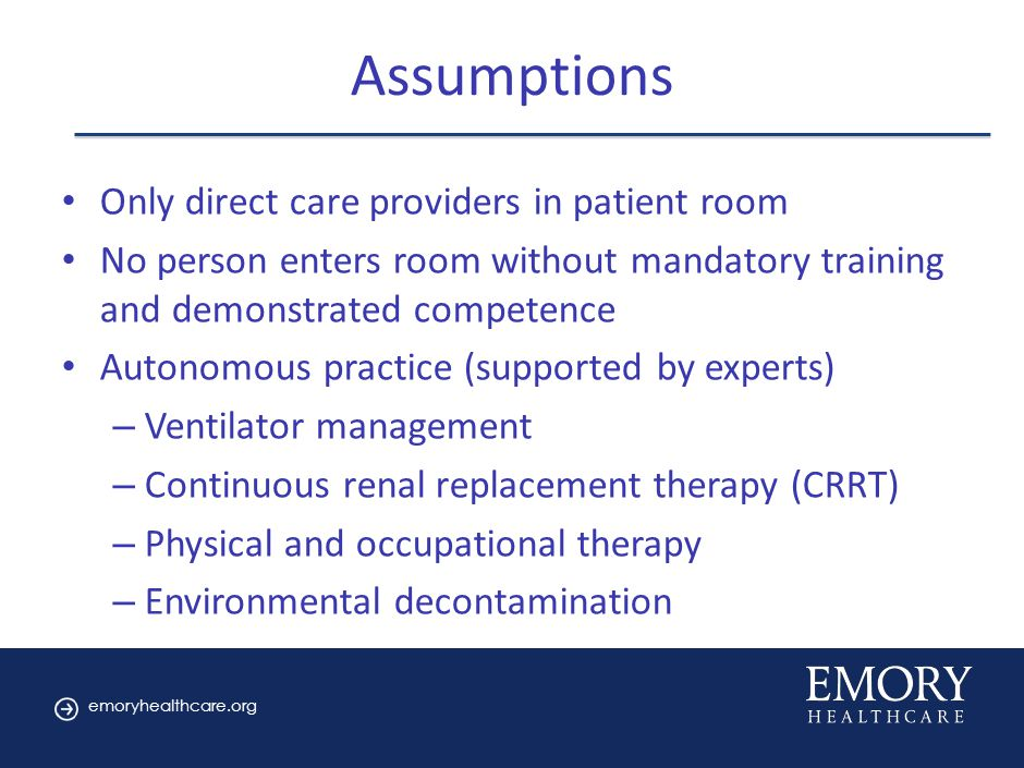 emoryhealthcare.org Assumptions Only direct care providers in patient room No person enters room without mandatory training and demonstrated competence Autonomous practice (supported by experts) – Ventilator management – Continuous renal replacement therapy (CRRT) – Physical and occupational therapy – Environmental decontamination