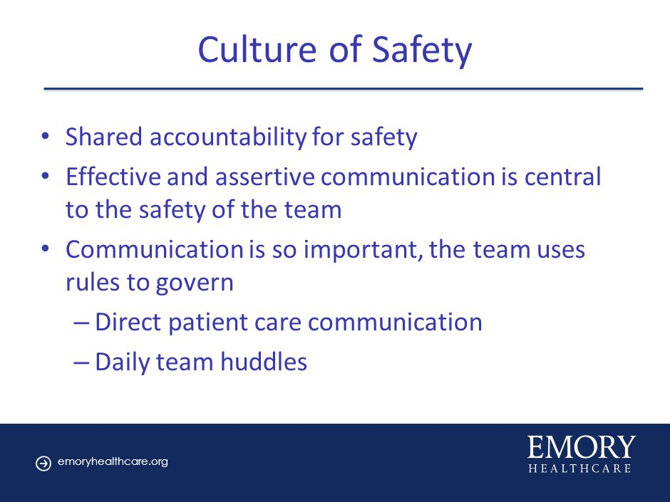 emoryhealthcare.org Culture of Safety Shared accountability for safety Effective and assertive communication is central to the safety of the team Communication is so important, the team uses rules to govern – Direct patient care communication – Daily team huddles