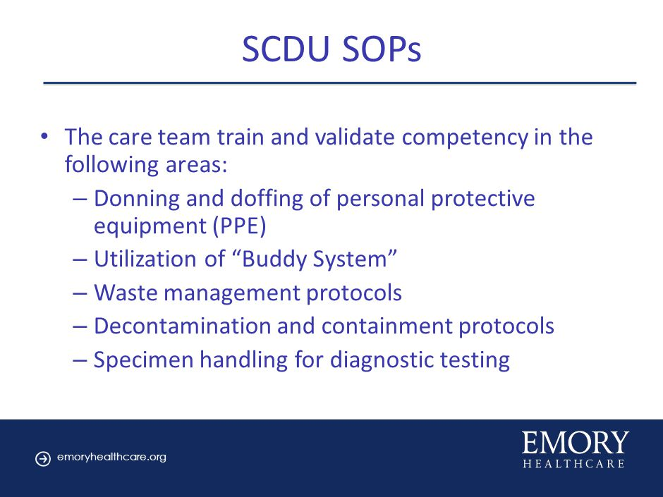 emoryhealthcare.org SCDU SOPs The care team train and validate competency in the following areas: – Donning and doffing of personal protective equipment (PPE) – Utilization of Buddy System – Waste management protocols – Decontamination and containment protocols – Specimen handling for diagnostic testing