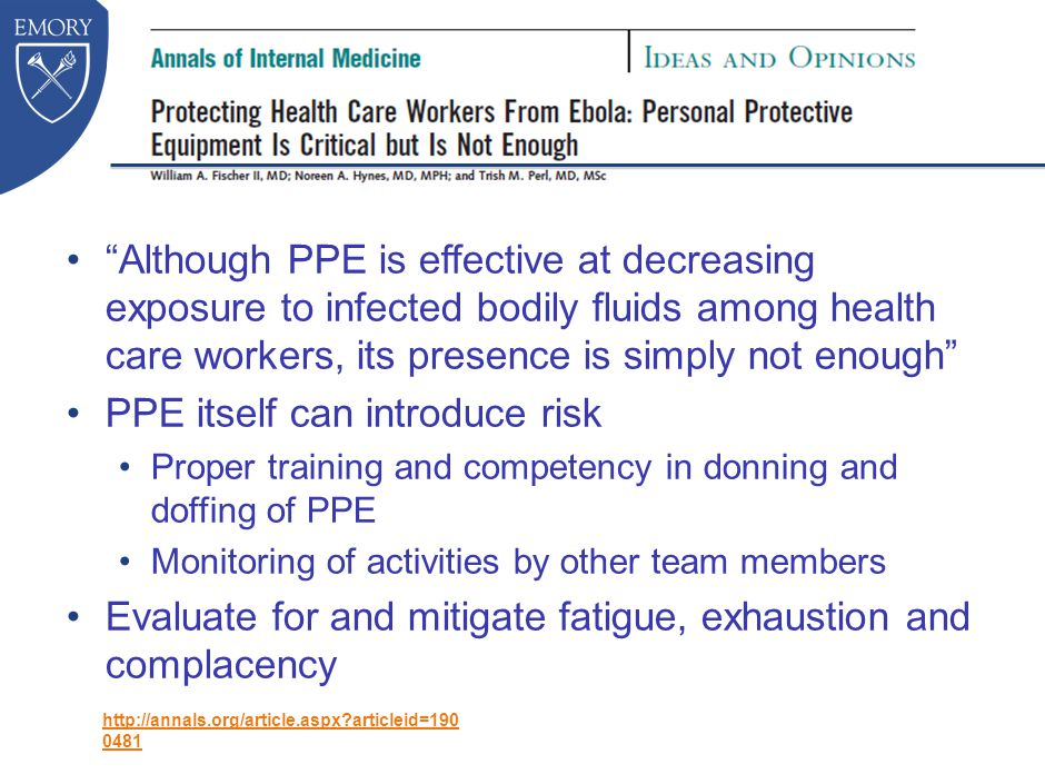 Although PPE is effective at decreasing exposure to infected bodily fluids among health care workers, its presence is simply not enough PPE itself can introduce risk Proper training and competency in donning and doffing of PPE Monitoring of activities by other team members Evaluate for and mitigate fatigue, exhaustion and complacency http://annals.org/article.aspx articleid=190 0481