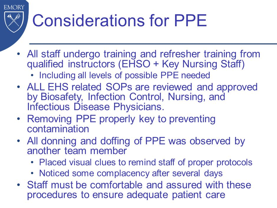 Considerations for PPE All staff undergo training and refresher training from qualified instructors (EHSO + Key Nursing Staff) Including all levels of possible PPE needed ALL EHS related SOPs are reviewed and approved by Biosafety, Infection Control, Nursing, and Infectious Disease Physicians.
