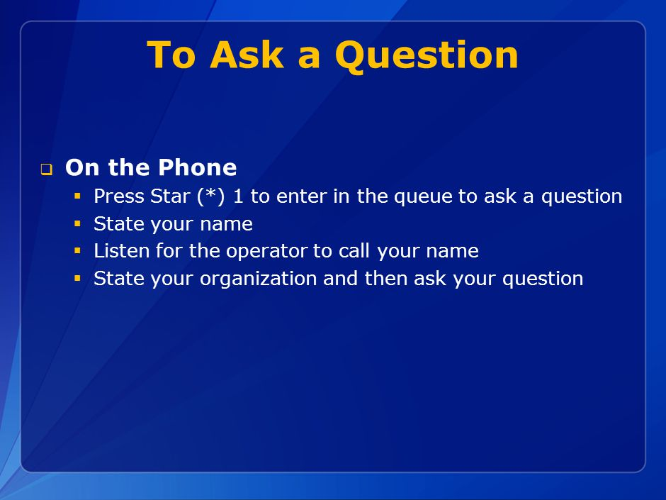 To Ask a Question  On the Phone  Press Star (*) 1 to enter in the queue to ask a question  State your name  Listen for the operator to call your name  State your organization and then ask your question