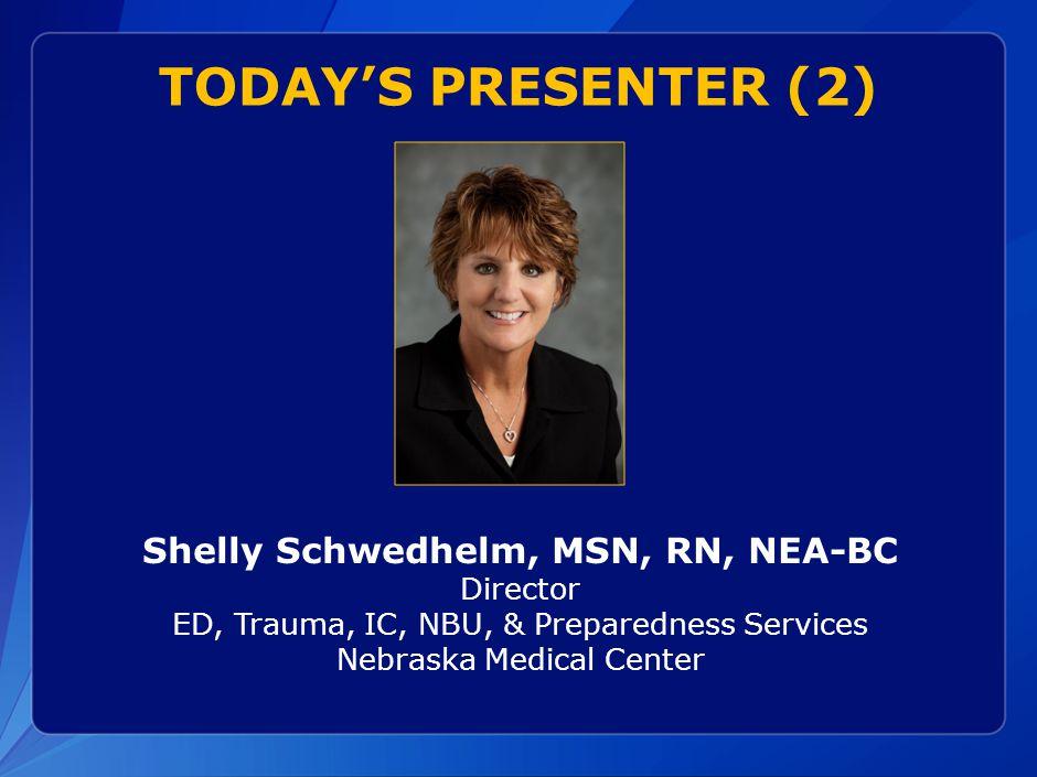 TODAY'S PRESENTER (2) Shelly Schwedhelm, MSN, RN, NEA-BC Director ED, Trauma, IC, NBU, & Preparedness Services Nebraska Medical Center