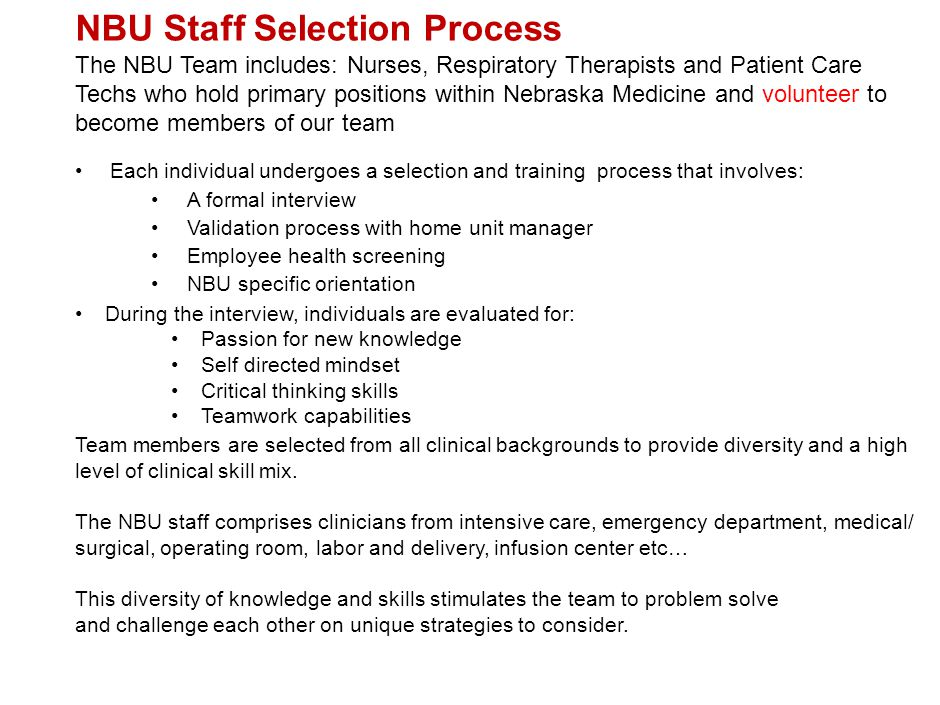 NBU Staff Selection Process Each individual undergoes a selection and training process that involves: A formal interview Validation process with home unit manager Employee health screening NBU specific orientation The NBU Team includes: Nurses, Respiratory Therapists and Patient Care Techs who hold primary positions within Nebraska Medicine and volunteer to become members of our team During the interview, individuals are evaluated for: Passion for new knowledge Self directed mindset Critical thinking skills Teamwork capabilities Team members are selected from all clinical backgrounds to provide diversity and a high level of clinical skill mix.