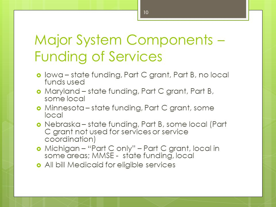 Major System Components – Funding of Services  Iowa – state funding, Part C grant, Part B, no local funds used  Maryland – state funding, Part C grant, Part B, some local  Minnesota – state funding, Part C grant, some local  Nebraska – state funding, Part B, some local (Part C grant not used for services or service coordination)  Michigan – Part C only – Part C grant, local in some areas; MMSE - state funding, local  All bill Medicaid for eligible services 10