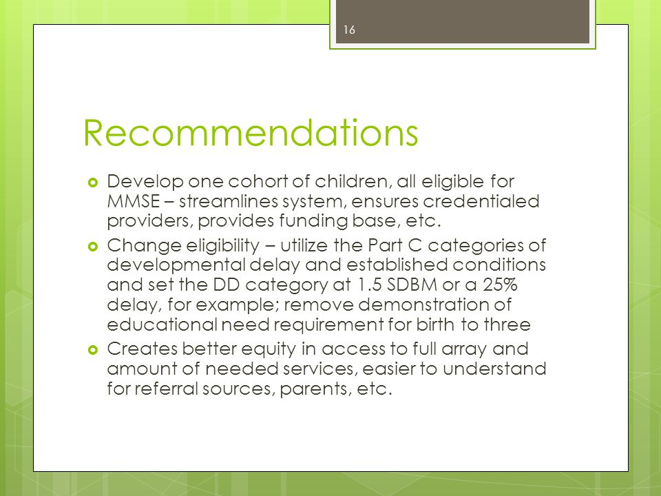 Recommendations  Develop one cohort of children, all eligible for MMSE – streamlines system, ensures credentialed providers, provides funding base, etc.