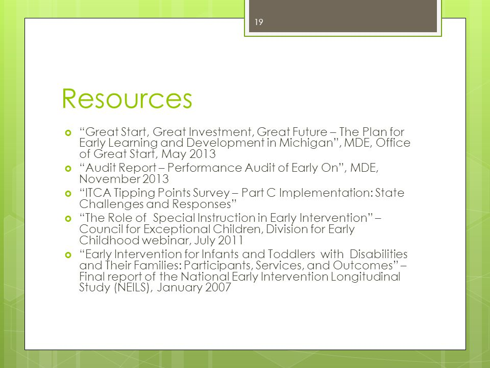Resources  Great Start, Great Investment, Great Future – The Plan for Early Learning and Development in Michigan , MDE, Office of Great Start, May 2013  Audit Report – Performance Audit of Early On , MDE, November 2013  ITCA Tipping Points Survey – Part C Implementation: State Challenges and Responses  The Role of Special Instruction in Early Intervention – Council for Exceptional Children, Division for Early Childhood webinar, July 2011  Early Intervention for Infants and Toddlers with Disabilities and Their Families: Participants, Services, and Outcomes – Final report of the National Early Intervention Longitudinal Study (NEILS), January 2007 19