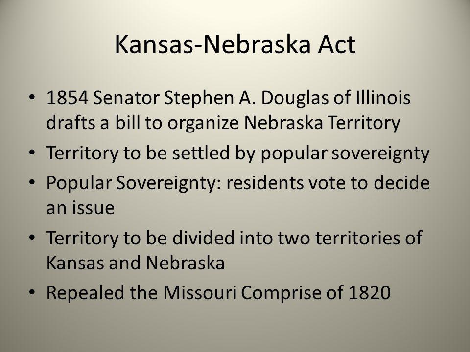 Kansas-Nebraska Act 1854 Senator Stephen A. Douglas of Illinois drafts a bill to organize Nebraska Territory Territory to be settled by popular sovere