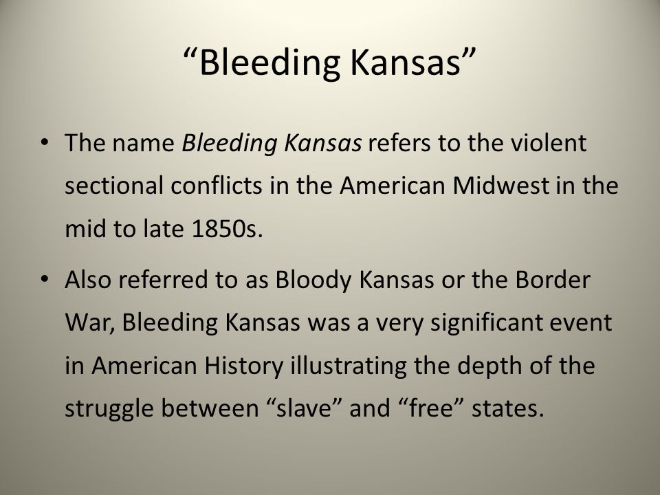 """""""Bleeding Kansas"""" The name Bleeding Kansas refers to the violent sectional conflicts in the American Midwest in the mid to late 1850s. Also referred t"""