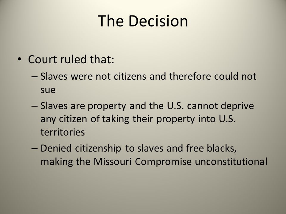 The Decision Court ruled that: – Slaves were not citizens and therefore could not sue – Slaves are property and the U.S. cannot deprive any citizen of