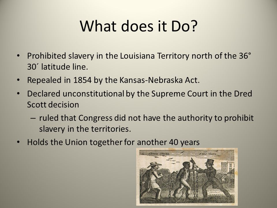 What does it Do? Prohibited slavery in the Louisiana Territory north of the 36° 30´ latitude line. Repealed in 1854 by the Kansas-Nebraska Act. Declar