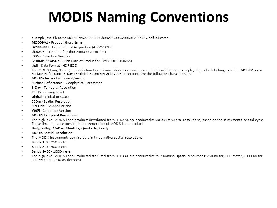 MODIS Naming Conventions example, the filenameMOD09A1.A2006001.h08v05.005.2006012234657.hdf indicates: MOD09A1 - Product Short Name.A2006001 - Julian Date of Acquisition (A-YYYYDDD).h08v05 - Tile Identifier (horizontalXXverticalYY).005 - Collection Version.2006012234567 - Julian Date of Production (YYYYDDDHHMMSS).hdf - Data Format (HDF-EOS) The MODIS Long Name (i.e., Collection-Level) convention also provides useful information.