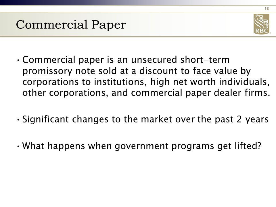 18 Commercial Paper Commercial paper is an unsecured short‑term promissory note sold at a discount to face value by corporations to institutions, high net worth individuals, other corporations, and commercial paper dealer firms.