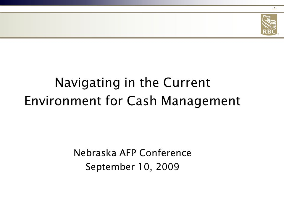 2 Navigating in the Current Environment for Cash Management Nebraska AFP Conference September 10, 2009