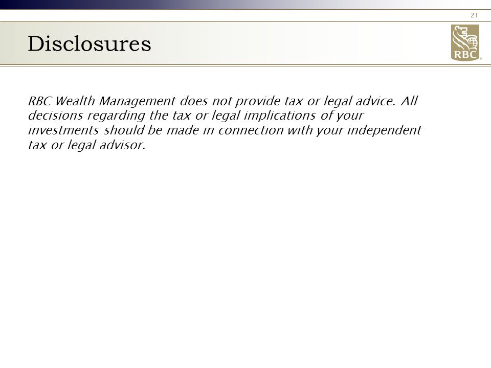 21 Disclosures RBC Wealth Management does not provide tax or legal advice.