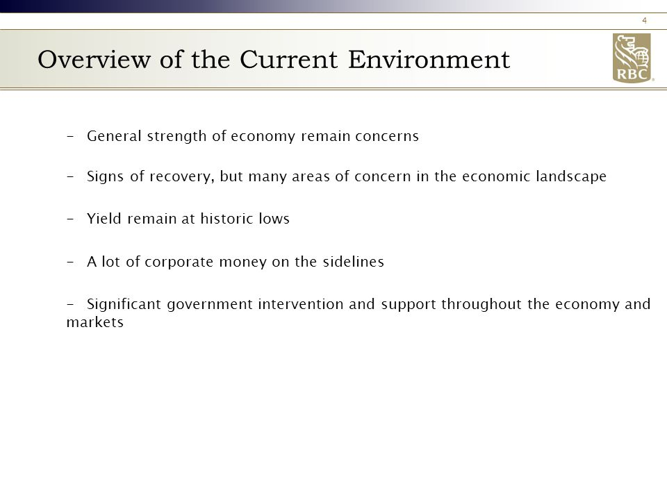 4 Overview of the Current Environment -General strength of economy remain concerns -Signs of recovery, but many areas of concern in the economic landscape -Yield remain at historic lows -A lot of corporate money on the sidelines -Significant government intervention and support throughout the economy and markets