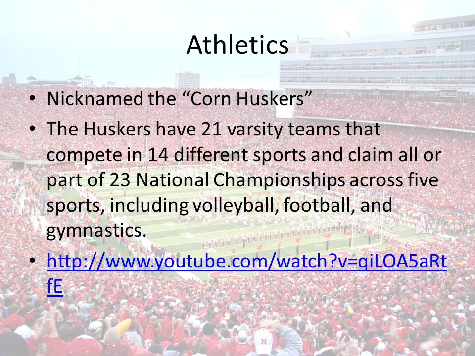 Athletics Nicknamed the Corn Huskers The Huskers have 21 varsity teams that compete in 14 different sports and claim all or part of 23 National Championships across five sports, including volleyball, football, and gymnastics.