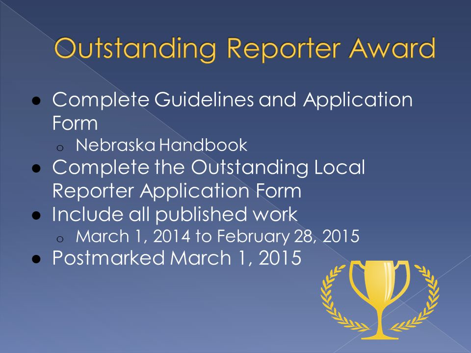 ● Complete Guidelines and Application Form o Nebraska Handbook ● Complete the Outstanding Local Reporter Application Form ● Include all published work o March 1, 2014 to February 28, 2015 ● Postmarked March 1, 2015