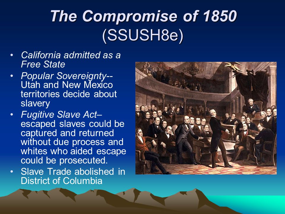 The Compromise of 1850 (SSUSH8e) California admitted as a Free State Popular Sovereignty-- Utah and New Mexico territories decide about slavery Fugiti