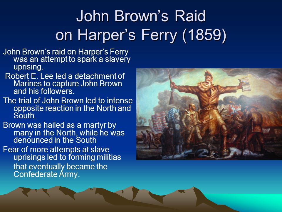 John Brown's Raid on Harper's Ferry (1859) John Brown's raid on Harper's Ferry was an attempt to spark a slavery uprising. Robert E. Lee led a detachm