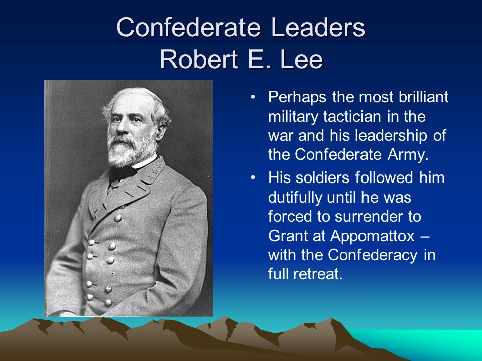 Confederate Leaders Robert E. Lee Perhaps the most brilliant military tactician in the war and his leadership of the Confederate Army. His soldiers fo