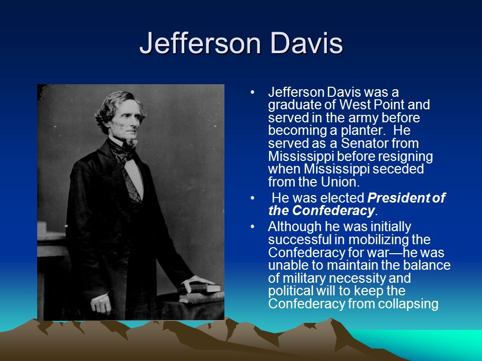 Jefferson Davis Jefferson Davis was a graduate of West Point and served in the army before becoming a planter. He served as a Senator from Mississippi