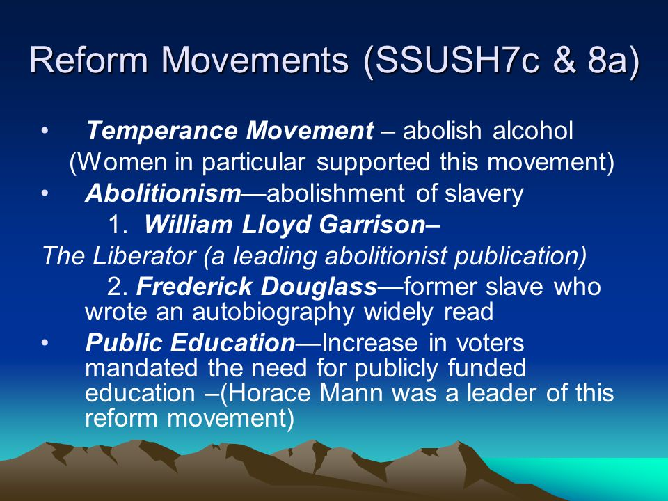 Reform Movements (SSUSH7c & 8a) Temperance Movement – abolish alcohol (Women in particular supported this movement) Abolitionism—abolishment of slaver