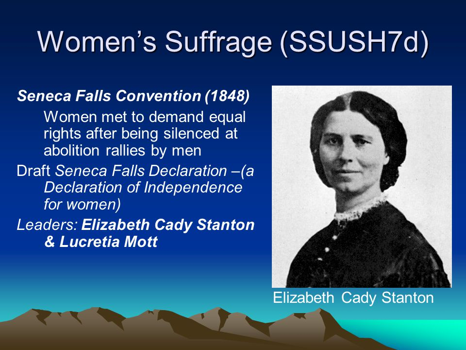 Women's Suffrage (SSUSH7d) Seneca Falls Convention (1848) Women met to demand equal rights after being silenced at abolition rallies by men Draft Sene