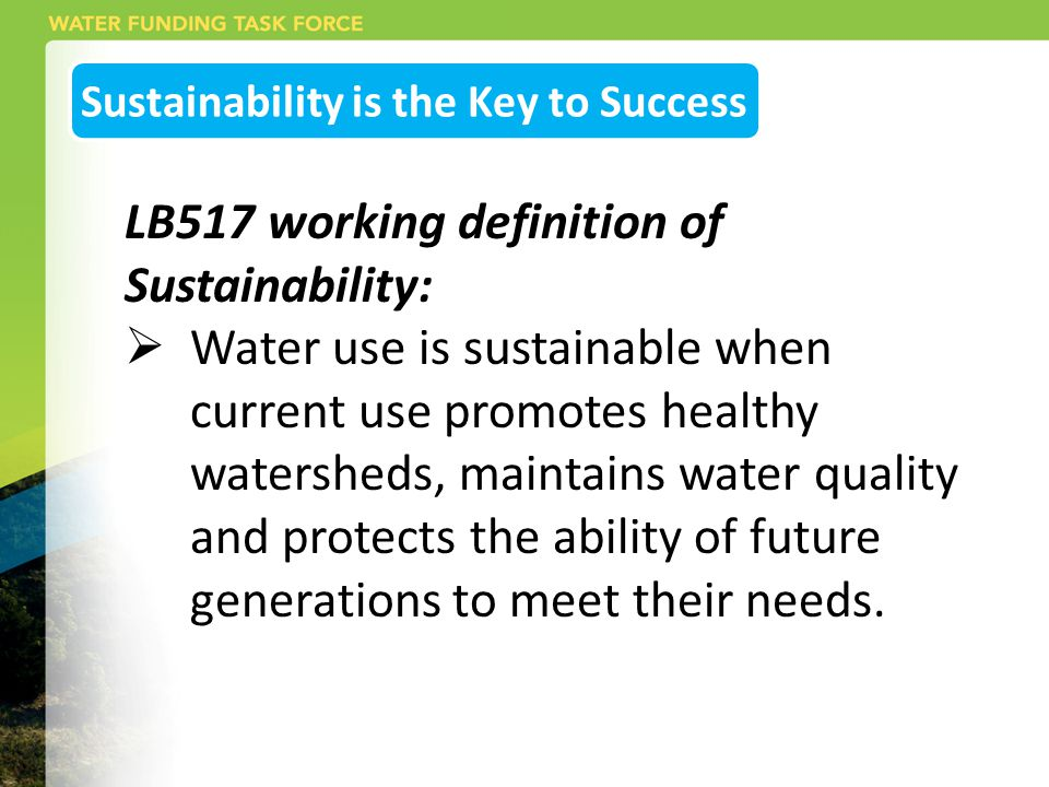 Sustainability is the Key to Success LB517 working definition of Sustainability:  Water use is sustainable when current use promotes healthy watersheds, maintains water quality and protects the ability of future generations to meet their needs.