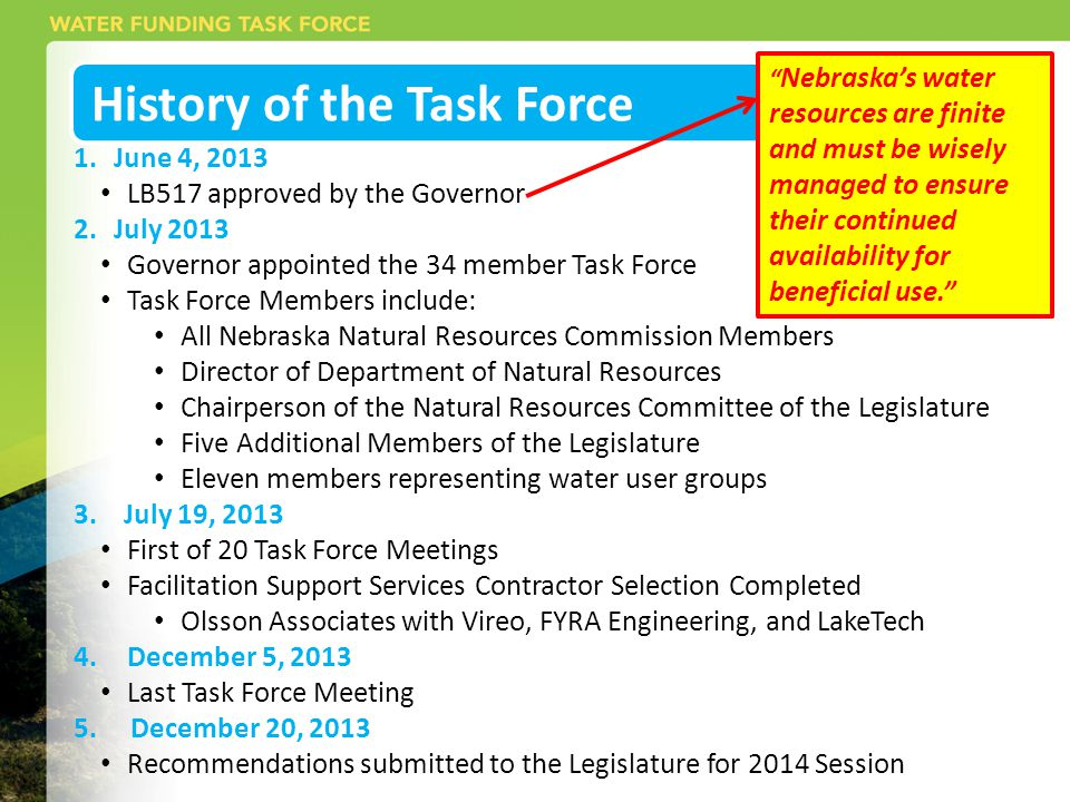 History of the Task Force 1.June 4, 2013 LB517 approved by the Governor 2.July 2013 Governor appointed the 34 member Task Force Task Force Members include: All Nebraska Natural Resources Commission Members Director of Department of Natural Resources Chairperson of the Natural Resources Committee of the Legislature Five Additional Members of the Legislature Eleven members representing water user groups 3.
