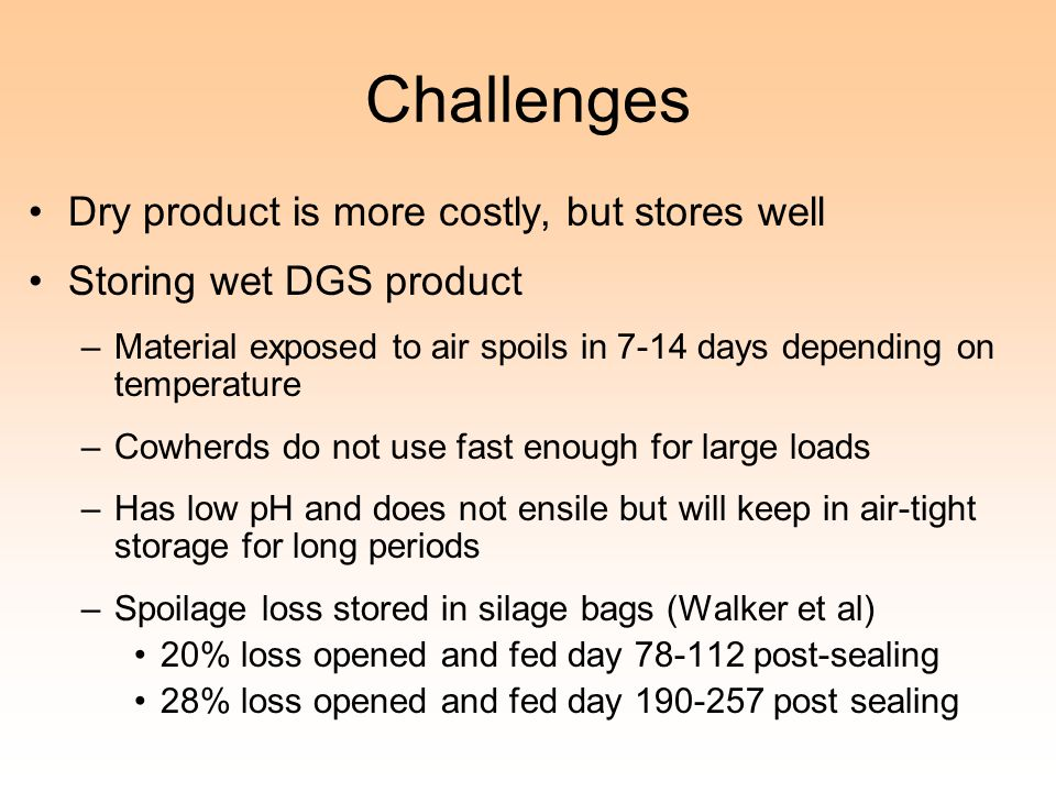 Challenges Dry product is more costly, but stores well Storing wet DGS product –Material exposed to air spoils in 7-14 days depending on temperature –Cowherds do not use fast enough for large loads –Has low pH and does not ensile but will keep in air-tight storage for long periods –Spoilage loss stored in silage bags (Walker et al) 20% loss opened and fed day 78-112 post-sealing 28% loss opened and fed day 190-257 post sealing