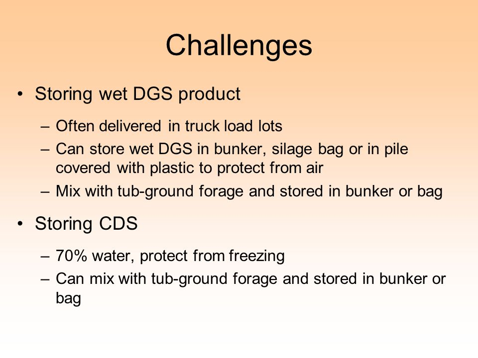 Challenges Storing wet DGS product –Often delivered in truck load lots –Can store wet DGS in bunker, silage bag or in pile covered with plastic to protect from air –Mix with tub-ground forage and stored in bunker or bag Storing CDS –70% water, protect from freezing –Can mix with tub-ground forage and stored in bunker or bag