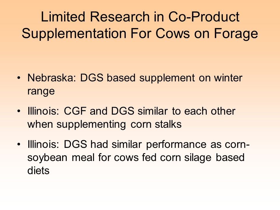 Limited Research in Co-Product Supplementation For Cows on Forage Nebraska: DGS based supplement on winter range Illinois: CGF and DGS similar to each other when supplementing corn stalks Illinois: DGS had similar performance as corn- soybean meal for cows fed corn silage based diets
