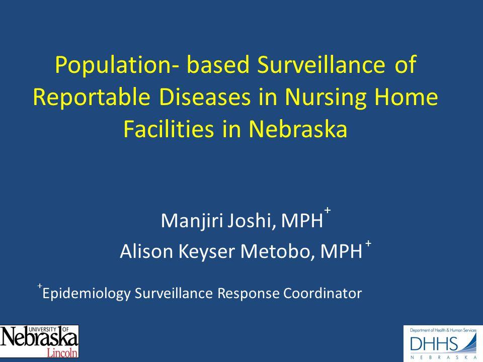 Population- based Surveillance of Reportable Diseases in Nursing Home Facilities in Nebraska Manjiri Joshi, MPH + Alison Keyser Metobo, MPH + + Epidemiology Surveillance Response Coordinator