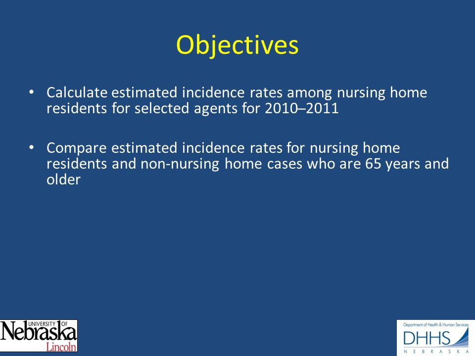 Objectives Calculate estimated incidence rates among nursing home residents for selected agents for 2010 ̶ 2011 Compare estimated incidence rates for nursing home residents and non-nursing home cases who are 65 years and older
