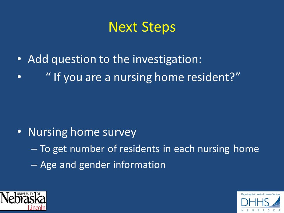 Next Steps Add question to the investigation: If you are a nursing home resident Nursing home survey – To get number of residents in each nursing home – Age and gender information