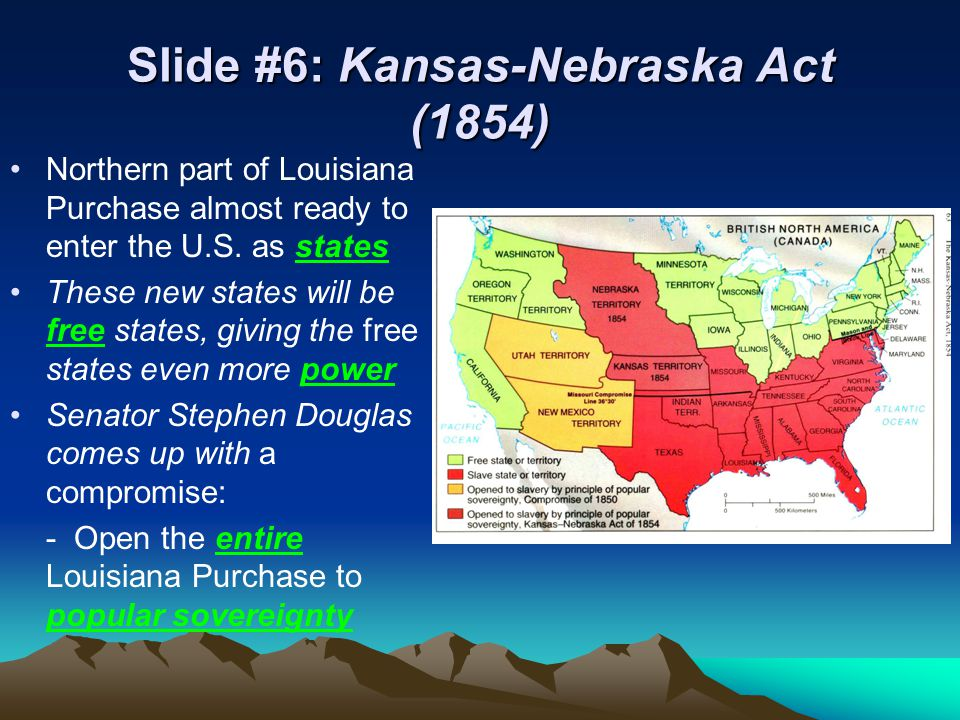 Slide #6: Kansas-Nebraska Act (1854) Northern part of Louisiana Purchase almost ready to enter the U.S.