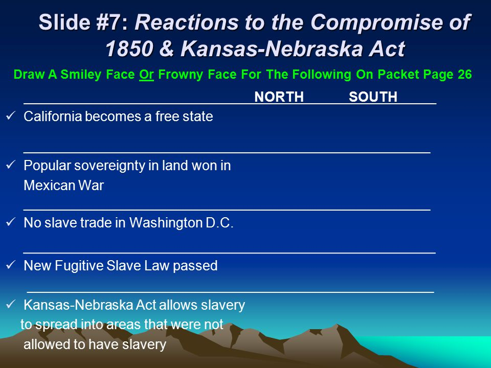 Slide #7: Reactions to the Compromise of 1850 & Kansas-Nebraska Act NORTH SOUTH_____ California becomes a free state ____________________________________________________________ Popular sovereignty in land won in Mexican War ____________________________________________________________ No slave trade in Washington D.C.