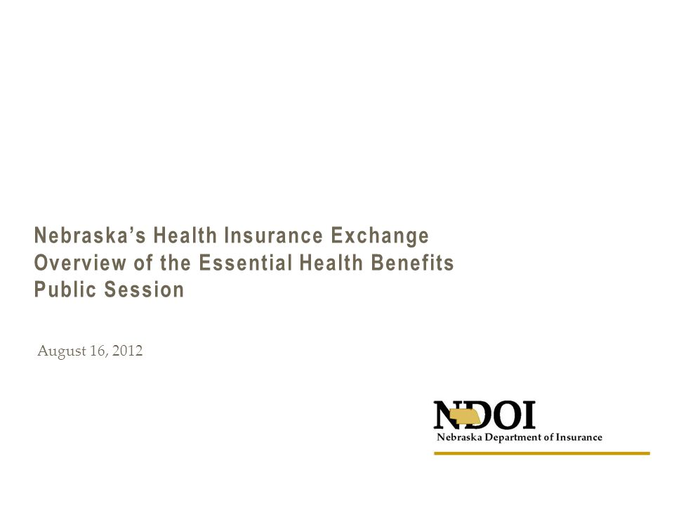 Nebraska's Health Insurance Exchange Overview of the Essential Health Benefits Public Session August 16, 2012
