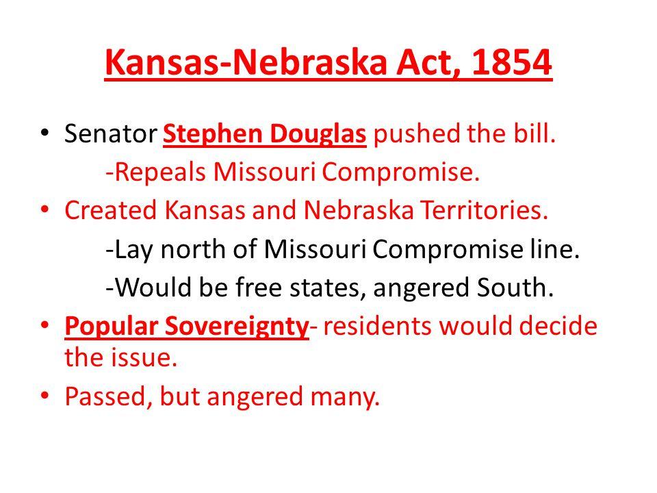 Kansas-Nebraska Act, 1854 Senator Stephen Douglas pushed the bill. -Repeals Missouri Compromise. Created Kansas and Nebraska Territories. -Lay north o