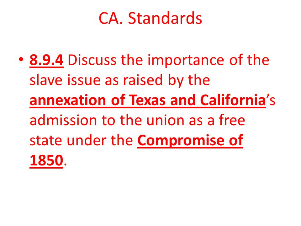 CA. Standards 8.9.4 Discuss the importance of the slave issue as raised by the annexation of Texas and California's admission to the union as a free s