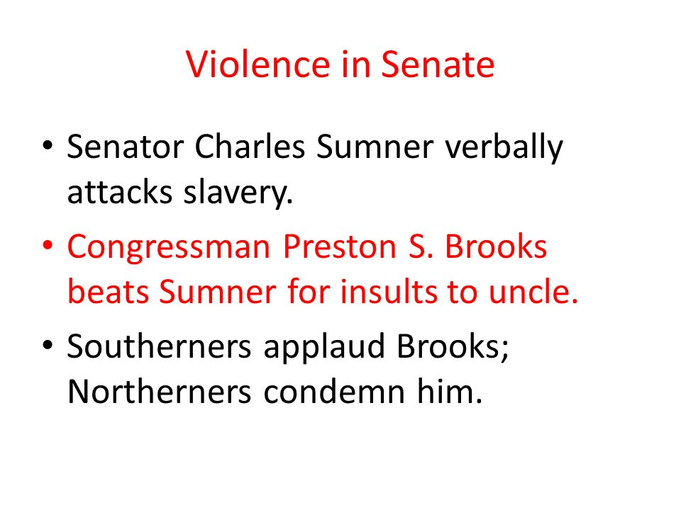 Violence in Senate Senator Charles Sumner verbally attacks slavery. Congressman Preston S. Brooks beats Sumner for insults to uncle. Southerners appla